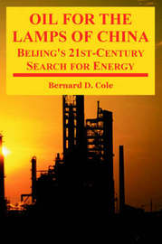 Oil for the Lamps of China: Beijing's 21st-Century Search for Energy by Bernard D. Cole image