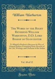 The Works of the Right Reverend William Warburton, D.D. Lord Bishop of Gloucester, Vol. 10 of 12 by William Warburton