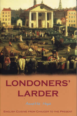 Londoners' Larder: English Cuisine from Chaucer to the Present by Annette Hope