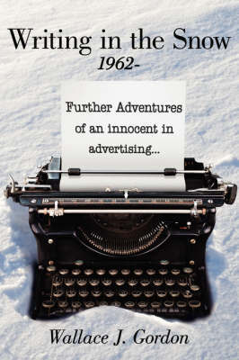 Writing in the Snow, 1962-: Further Adventures of an Innocent in Advertising... by Wallace J. Gordon