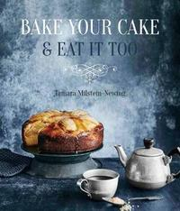 Bake Your Cake and Eat it Too by Tamara Milstein-Newing