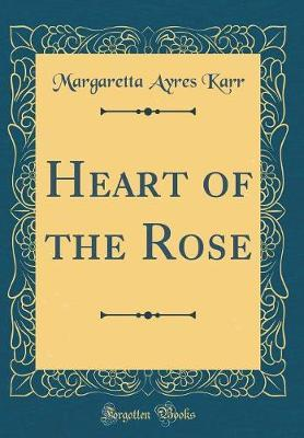 Heart of the Rose (Classic Reprint) by Margaretta Ayres Karr