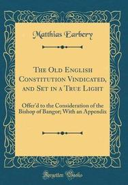 The Old English Constitution Vindicated, and Set in a True Light by Matthias Earbery image