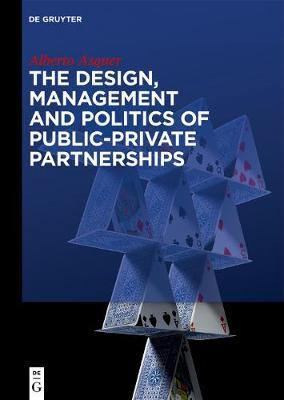 The Design, Management and Politics of Public-Private Partnerships by Alberto Asquer