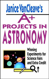 Janice VanCleave's A+ Projects in Astronomy by Janice Vancleave