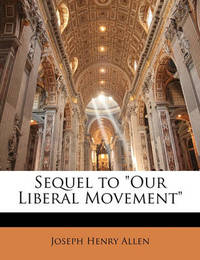 "Sequel to ""Our Liberal Movement"" by Joseph Henry Allen"