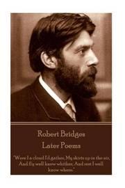 Robert Bridges - Later Poems by Robert Bridges