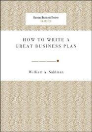 How to Write a Great Business Plan by William A Sahlman