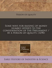 Some Ways for Raising of Money Humbly Offer'd to the Consideration of the Parliament / By a Person of Quality. (1690) by Person of Quality