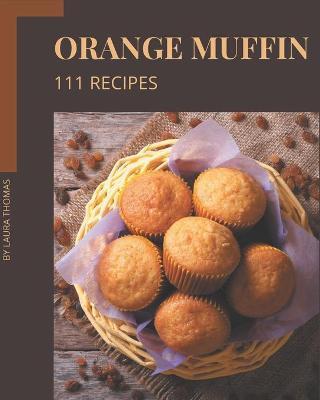 111 Orange Muffin Recipes by Laura Thomas