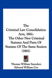 The Criminal Law Consolidation Acts, 1861: The Other New Criminal Statutes and Parts of Statutes of the Same Session (1861) by Thomas William Saunders