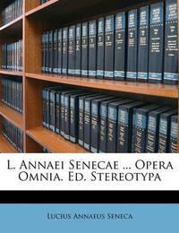 L. Annaei Senecae ... Opera Omnia. Ed. Stereotypa by Lucius Annaeus Seneca