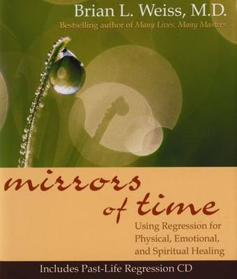 Mirrors of Time: Using Regression for Physical, Emotional and Spiritual  Healing by Brian L. Weiss