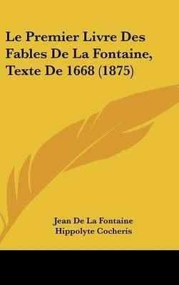 Le Premier Livre Des Fables de La Fontaine, Texte de 1668 (1875) by Jean de La Fontaine