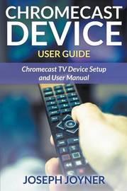 Chromecast Device User Guide by Joseph Joyner