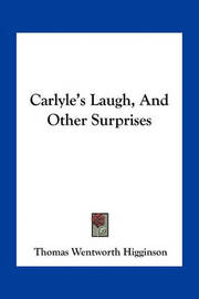 Carlyle's Laugh, and Other Surprises by Thomas Wentworth Higginson