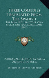 Three Comedies Translated from the Spanish: The Fairy Lady, Keep Your Own Secret, One Fool Makes Many (1807) by Pedro Calderon de la Barca