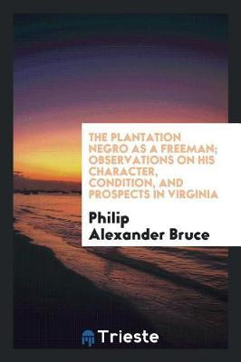 The Plantation Negro as a Freeman; Observations on His Character, Condition, and Prospects in Virginia by Philip Alexander Bruce