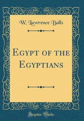 Egypt of the Egyptians (Classic Reprint) by W. Lawrence Balls