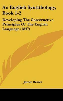An English Syntithology, Book 1-2: Developing the Constructive Principles of the English Language (1847) by James, Brown