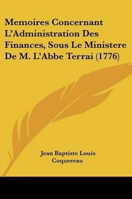 Memoires Concernant L'Administration Des Finances, Sous Le Ministere De M. L'Abbe Terrai (1776) by Jean Baptiste Louis Coquereau