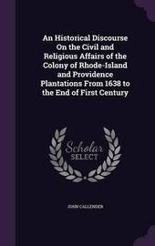 An Historical Discourse on the Civil and Religious Affairs of the Colony of Rhode-Island and Providence Plantations from 1638 to the End of First Century by John Callender image