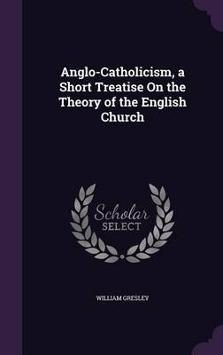 Anglo-Catholicism, a Short Treatise on the Theory of the English Church by William Gresley image