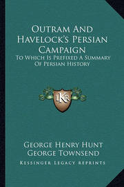 Outram and Havelock's Persian Campaign: To Which Is Prefixed a Summary of Persian History by George Henry Hunt