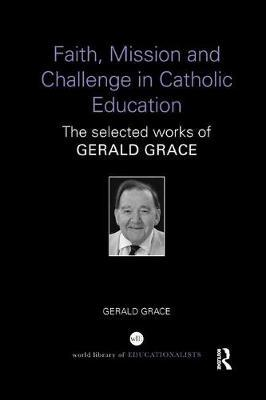 Faith, Mission and Challenge in Catholic Education by Gerald Grace