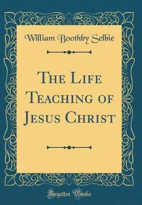 The Life Teaching of Jesus Christ (Classic Reprint) by William Boothby Selbie