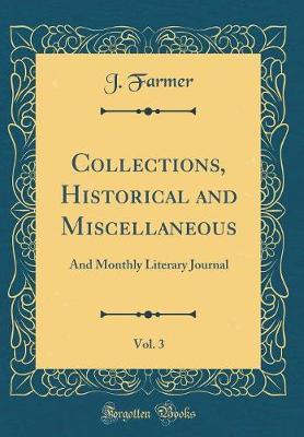 Collections, Historical and Miscellaneous, Vol. 3 by J Farmer