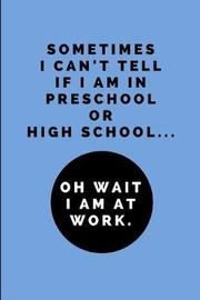 Sometimes I Can't Tell If I Am in Preschool or High School... Oh Wait I Am at Work by Worklives Workvibes