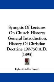 Synopsis of Lectures on Church History: General Introduction, History of Christian Doctrine 100-750 A.D. (1895) by Egbert Coffin Smyth