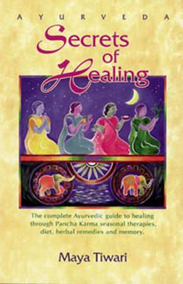 Ayurveda: Secrets of Healing: Complete Ayurvedic Guide to Healing Through Pancha Karma Seasonal Therapies, Diet, Herbal Remedies and Memory by Maya Tiwari image