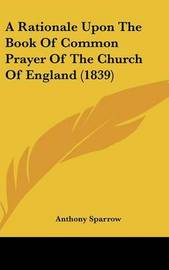 A Rationale Upon The Book Of Common Prayer Of The Church Of England (1839) by Anthony Sparrow image