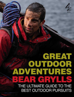 Great Outdoor Adventures: An Extreme Guide to the Best Outdoor Pursuits by Bear Grylls