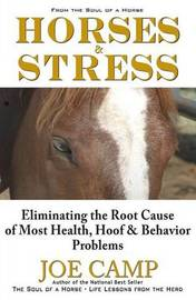 Horses & Stress - Eliminating the Root Cause of Most Health, Hoof, and Behavior Problems by Joe Camp