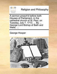 A Sermon Preach'd Before Both Houses of Parliament, in the Cathedral Church of St. Paul, on Tuesday, July 7. 1713. ... by ... George Lord Bishop of Bath and Wells. by George Hooper