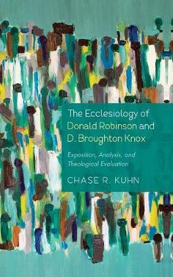 The Ecclesiology of Donald Robinson and D. Broughton Knox by Chase R Kuhn