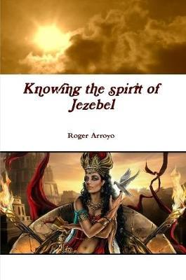 Knowing the spirit of Jezebel by Roger Arroyo