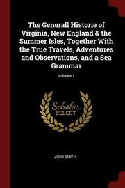 The Generall Historie of Virginia, New England & the Summer Isles, Together with the True Travels, Adventures and Observations, and a Sea Grammar; Volume 1 by John Smith image