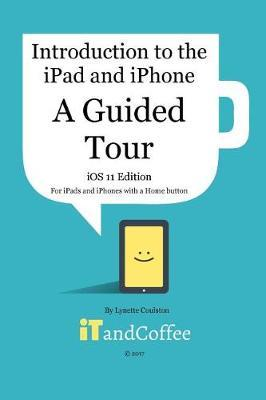 A Guided Tour of the iPad and iPhone (iOS 11 Edition) by Lynette Coulston