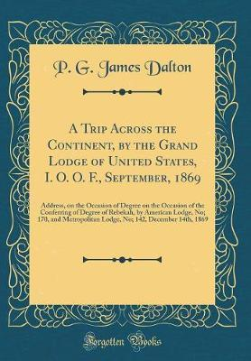A Trip Across the Continent, by the Grand Lodge of United States, I. O. O. F., September, 1869 by P G James Dalton