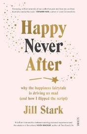Happy Never After: why the happiness fairytale is driving us mad (and how I flipped the script) by Jill Stark