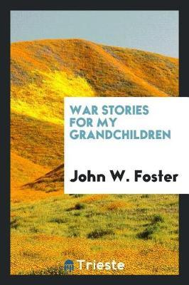 War Stories for My Grandchildren by John W Foster