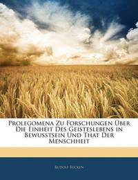 Prolegomena Zu Forschungen Ber Die Einheit Des Geisteslebens in Bewusstsein Und That Der Menschheit by Rudolf Eucken