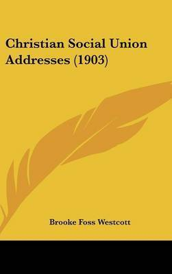 Christian Social Union Addresses (1903) by Brooke Foss Westcott, bp.