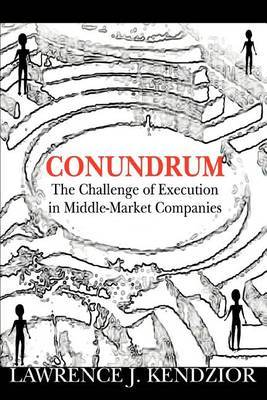 Conundrum: The Challenge of Execution in Middle-Market Companies by Lawrence J. Kendzior image