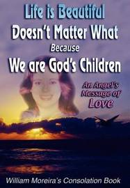 Life Is Beautiful Doesn't Matter What Because We Are God's Children: An Angel's Message of Love by William Moreira