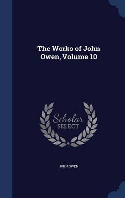 The Works of John Owen, Volume 10 by John Owen image